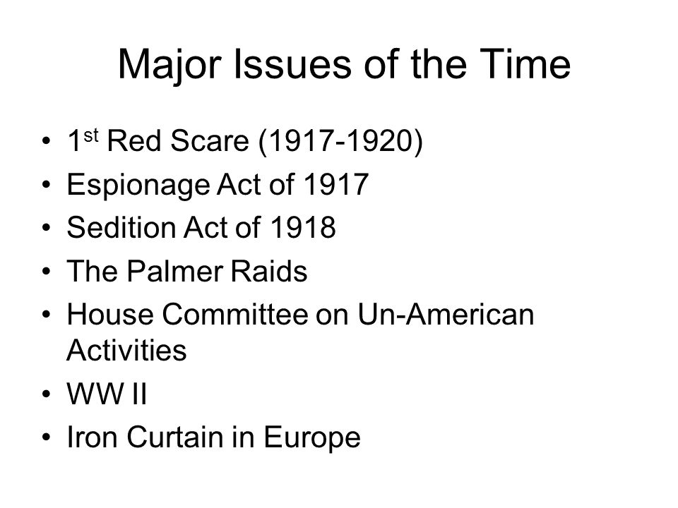 Major Issues of the Time 1 st Red Scare (1917-1920) Espionage Act of 1917 Sedition Act of 1918 The Palmer Raids House Committee on Un-American Activit