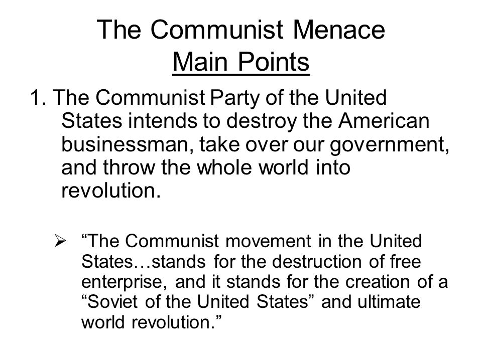 The Communist Menace Main Points 1. The Communist Party of the United States intends to destroy the American businessman, take over our government, an