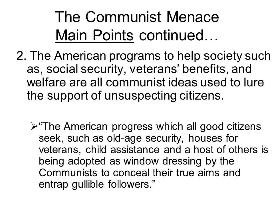 The Communist Menace Main Points continued… 2. The American programs to help society such as, social security, veterans' benefits, and welfare are all