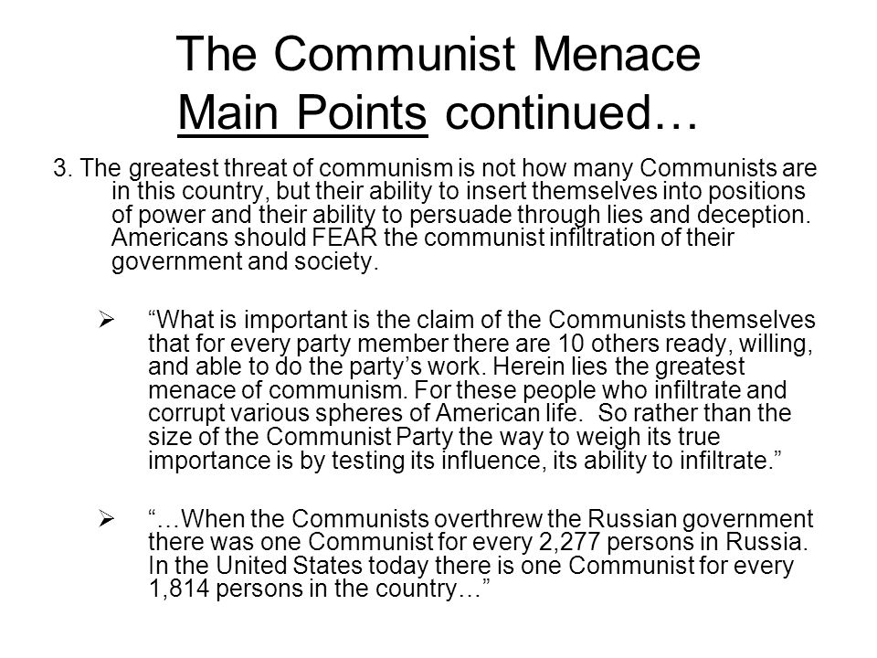 The Communist Menace Main Points continued… 3. The greatest threat of communism is not how many Communists are in this country, but their ability to i
