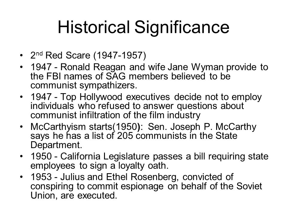 Historical Significance 2 nd Red Scare (1947-1957) 1947 - Ronald Reagan and wife Jane Wyman provide to the FBI names of SAG members believed to be com