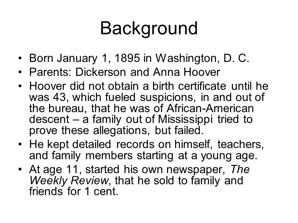 Background Born January 1, 1895 in Washington, D. C. Parents: Dickerson and Anna Hoover Hoover did not obtain a birth certificate until he was 43, whi
