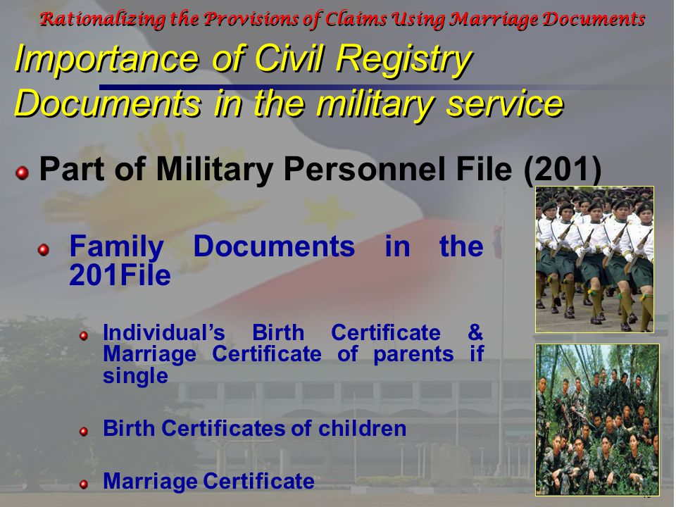 10 Rationalizing the Provisions of Claims Using Marriage Documents Importance of Civil Registry Documents in the military service Part of Military Personnel File (201) Family Documents in the 201File Individual's Birth Certificate & Marriage Certificate of parents if single Birth Certificates of children Marriage Certificate