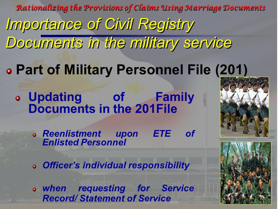 11 Rationalizing the Provisions of Claims Using Marriage Documents Importance of Civil Registry Documents in the military service Part of Military Personnel File (201) Updating of Family Documents in the 201File Reenlistment upon ETE of Enlisted Personnel Officer's individual responsibility when requesting for Service Record/ Statement of Service