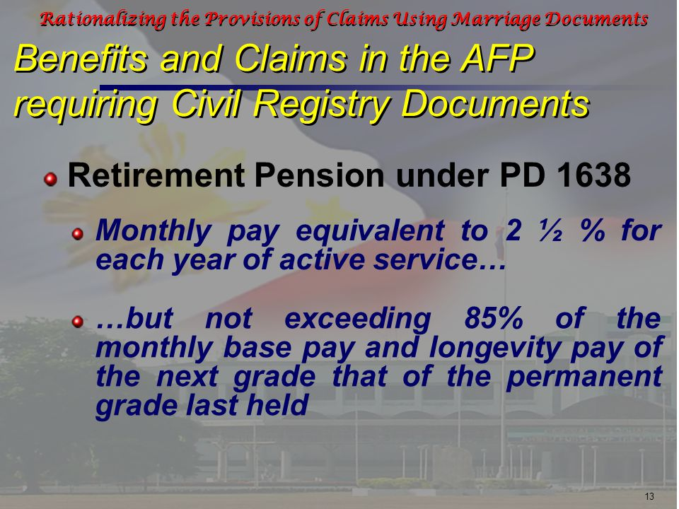 13 Rationalizing the Provisions of Claims Using Marriage Documents Retirement Pension under PD 1638 Benefits and Claims in the AFP requiring Civil Registry Documents Monthly pay equivalent to 2 ½ % for each year of active service… …but not exceeding 85% of the monthly base pay and longevity pay of the next grade that of the permanent grade last held