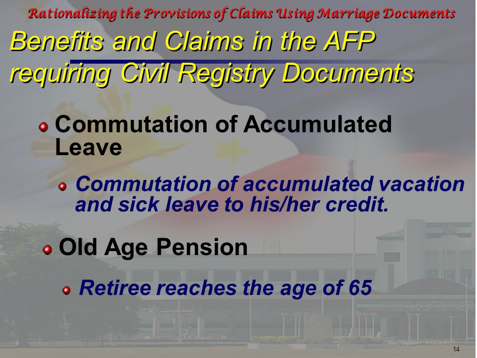 14 Rationalizing the Provisions of Claims Using Marriage Documents Benefits and Claims in the AFP requiring Civil Registry Documents Commutation of accumulated vacation and sick leave to his/her credit.