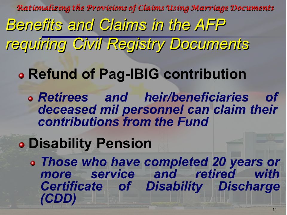 15 Rationalizing the Provisions of Claims Using Marriage Documents Benefits and Claims in the AFP requiring Civil Registry Documents Retirees and heir/beneficiaries of deceased mil personnel can claim their contributions from the Fund Those who have completed 20 years or more service and retired with Certificate of Disability Discharge (CDD) Refund of Pag-IBIG contribution Disability Pension