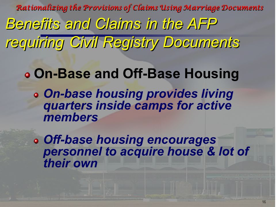 16 Rationalizing the Provisions of Claims Using Marriage Documents Benefits and Claims in the AFP requiring Civil Registry Documents On-base housing provides living quarters inside camps for active members Off-base housing encourages personnel to acquire house & lot of their own On-Base and Off-Base Housing