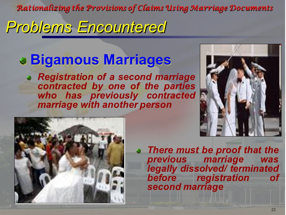 23 Rationalizing the Provisions of Claims Using Marriage Documents Problems Encountered Bigamous Marriages Registration of a second marriage contracted by one of the parties who has previously contracted marriage with another person There must be proof that the previous marriage was legally dissolved/ terminated before registration of second marriage