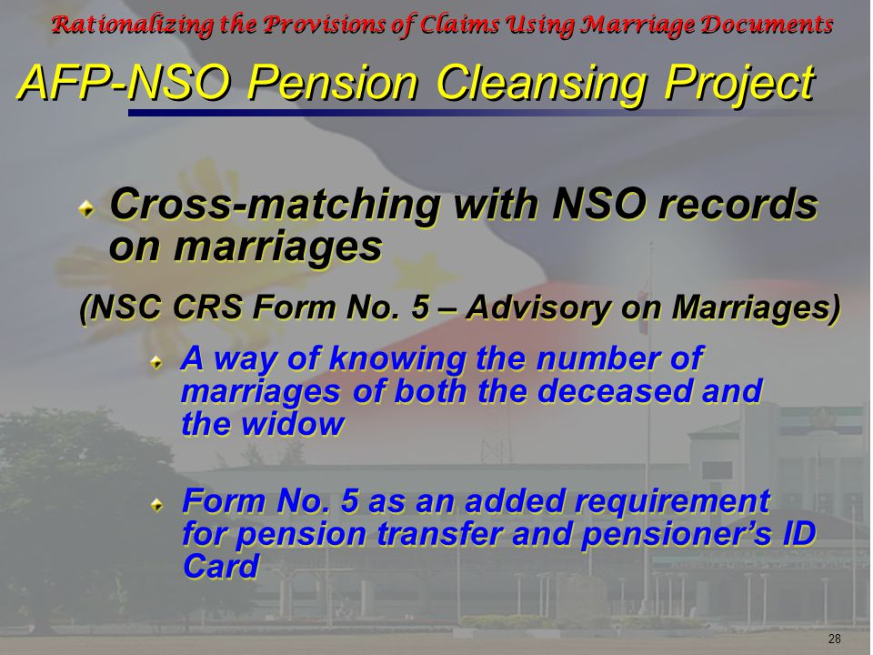 28 Rationalizing the Provisions of Claims Using Marriage Documents Cross-matching with NSO records on marriages A way of knowing the number of marriages of both the deceased and the widow Form No.