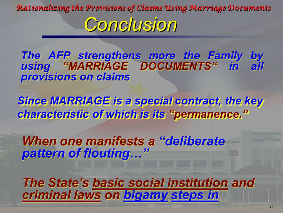30 Rationalizing the Provisions of Claims Using Marriage Documents Conclusion Conclusion The AFP strengthens more the Family by using MARRIAGE DOCUMENTS in all provisions on claims When one manifests a deliberate pattern of flouting… The State's basic social institution and criminal laws on bigamy steps in Since MARRIAGE is a special contract, the key characteristic of which is its permanence.