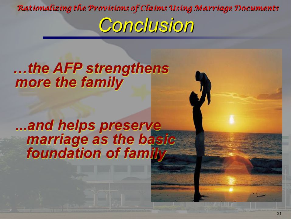 31 Rationalizing the Provisions of Claims Using Marriage Documents Conclusion …the AFP strengthens more the family...and helps preserve marriage as the basic foundation of family