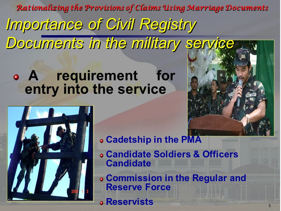 8 Rationalizing the Provisions of Claims Using Marriage Documents Importance of Civil Registry Documents in the military service A requirement for entry into the service Cadetship in the PMA Candidate Soldiers & Officers Candidate Commission in the Regular and Reserve Force Reservists
