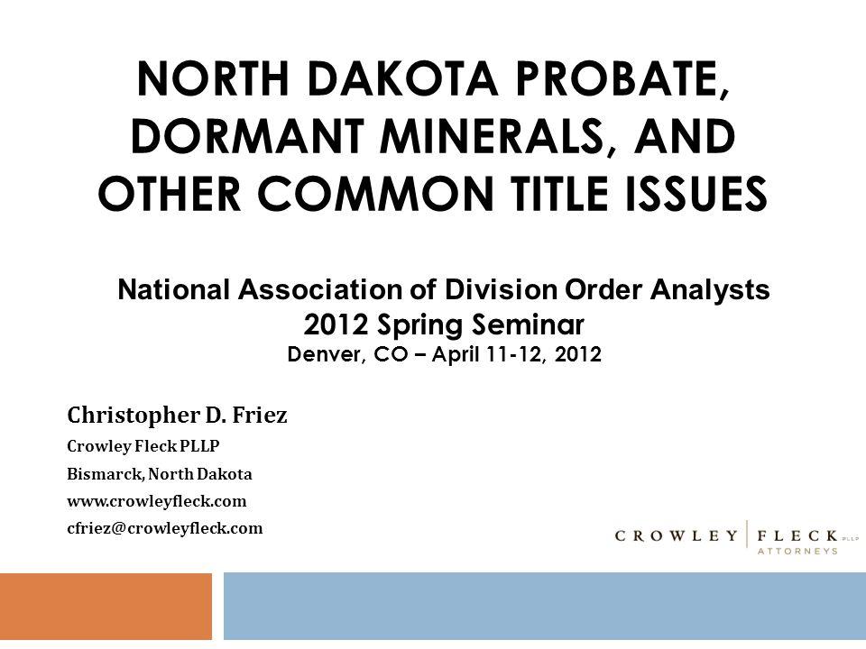 NORTH DAKOTA PROBATE, DORMANT MINERALS, AND OTHER COMMON TITLE ISSUES Christopher D. Friez Crowley Fleck PLLP Bismarck, North Dakota www.crowleyfleck.