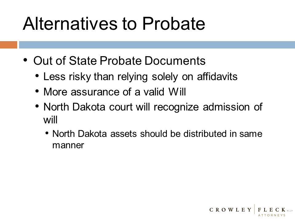 Alternatives to Probate Out of State Probate Documents Less risky than relying solely on affidavits More assurance of a valid Will North Dakota court