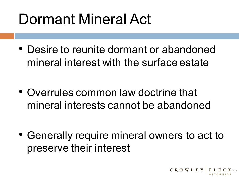 Dormant Mineral Act Desire to reunite dormant or abandoned mineral interest with the surface estate Overrules common law doctrine that mineral interes