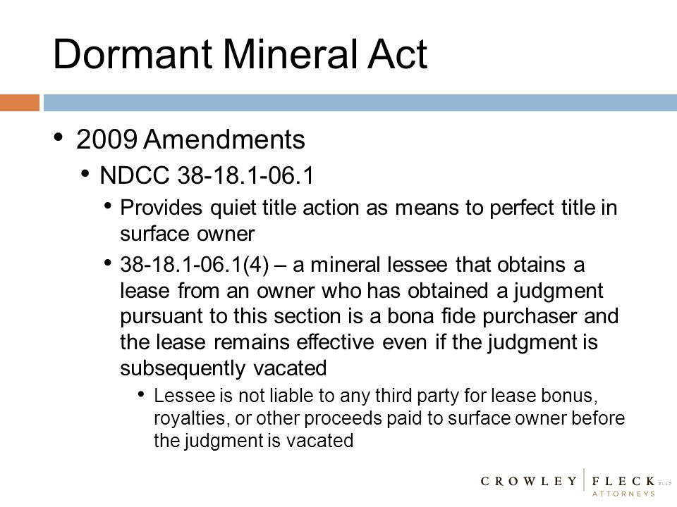 2009 Amendments NDCC 38-18.1-06.1 Provides quiet title action as means to perfect title in surface owner 38-18.1-06.1(4) – a mineral lessee that obtai