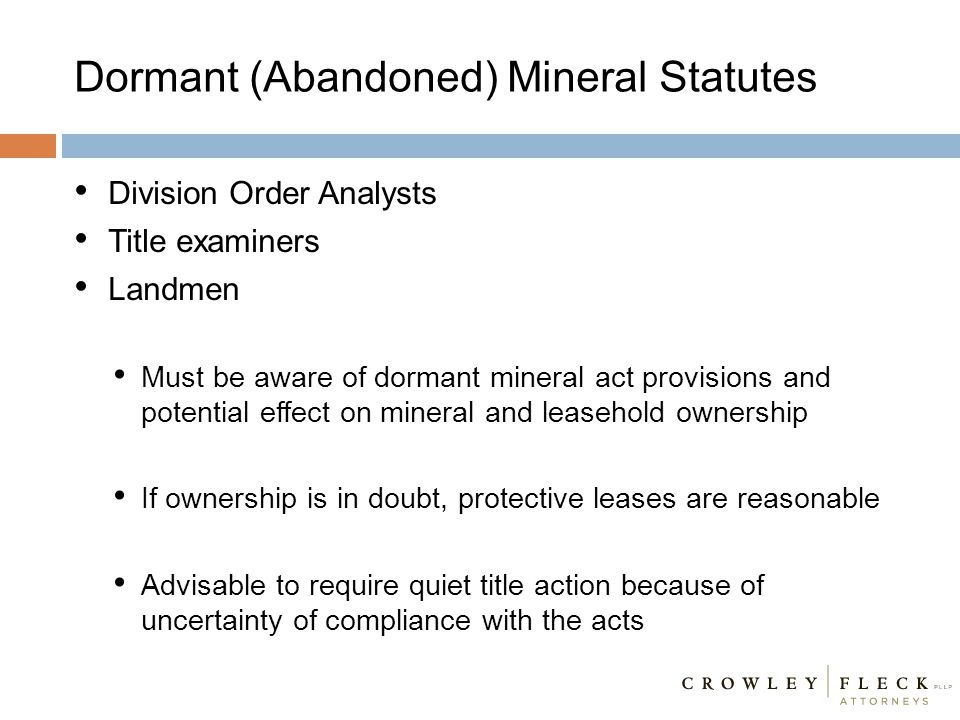 Dormant (Abandoned) Mineral Statutes Division Order Analysts Title examiners Landmen Must be aware of dormant mineral act provisions and potential eff