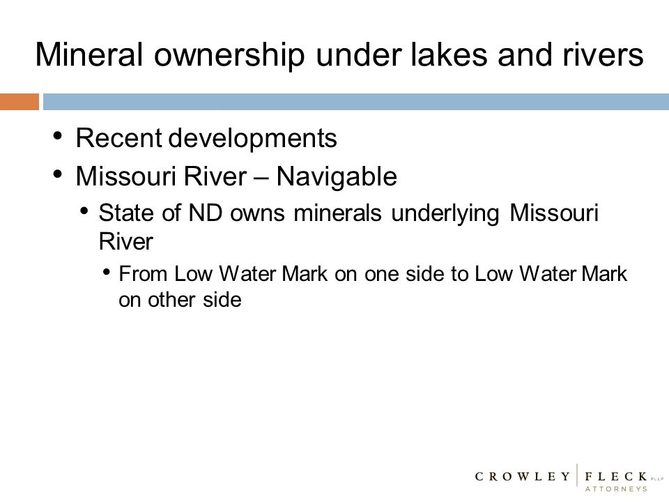 Mineral ownership under lakes and rivers Recent developments Missouri River – Navigable State of ND owns minerals underlying Missouri River From Low W