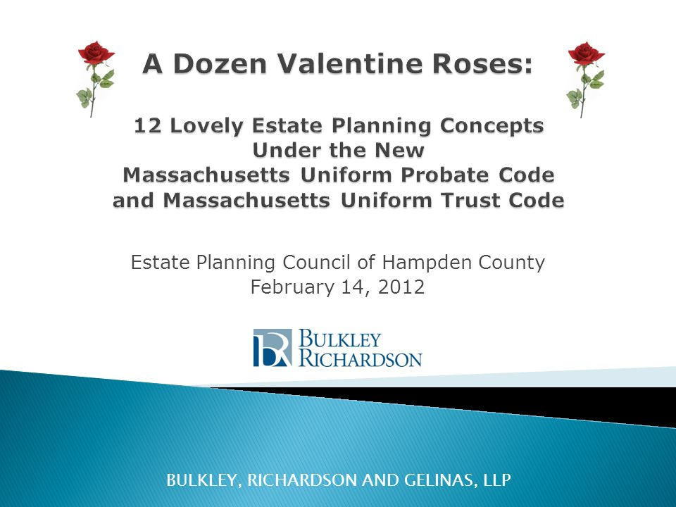 Estate Planning Council of Hampden County February 14, 2012 BULKLEY, RICHARDSON AND GELINAS, LLP