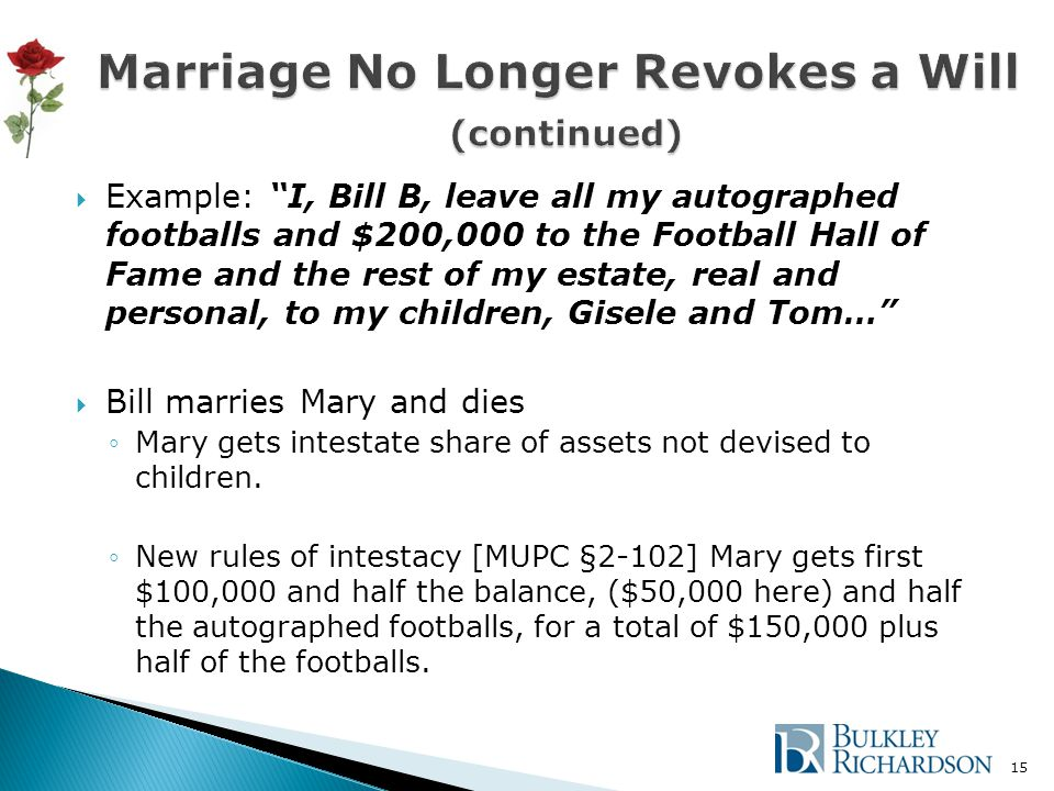  Example: I, Bill B, leave all my autographed footballs and $200,000 to the Football Hall of Fame and the rest of my estate, real and personal, to my children, Gisele and Tom…  Bill marries Mary and dies ◦Mary gets intestate share of assets not devised to children.