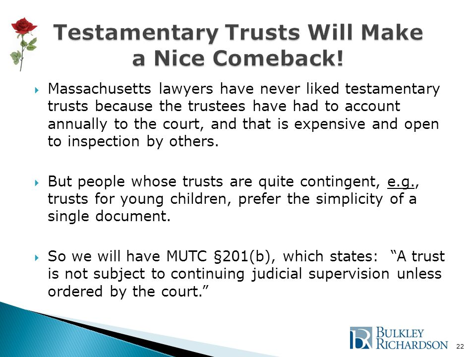  Massachusetts lawyers have never liked testamentary trusts because the trustees have had to account annually to the court, and that is expensive and open to inspection by others.