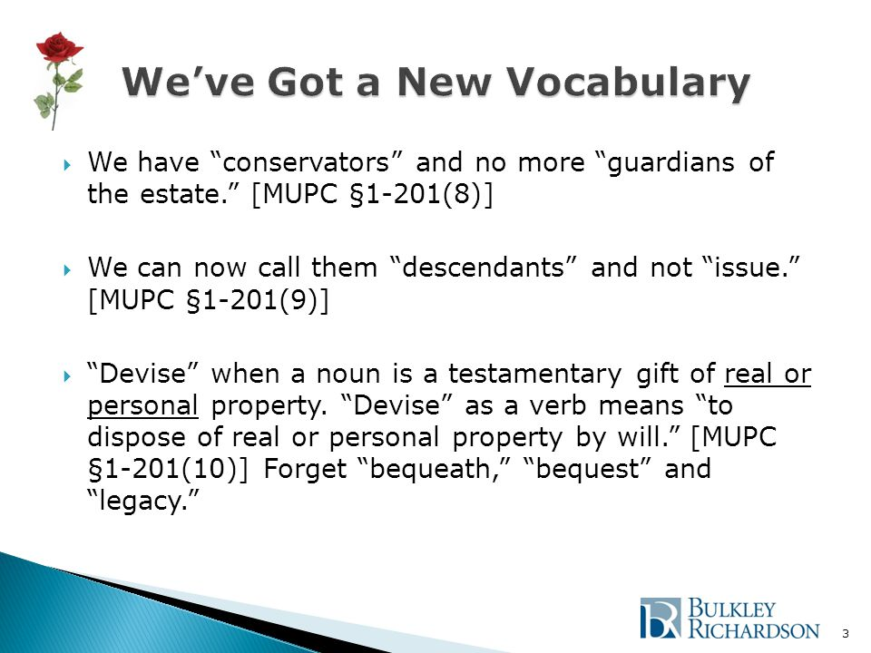  We have conservators and no more guardians of the estate. [MUPC §1-201(8)]  We can now call them descendants and not issue. [MUPC §1-201(9)]  Devise when a noun is a testamentary gift of real or personal property.