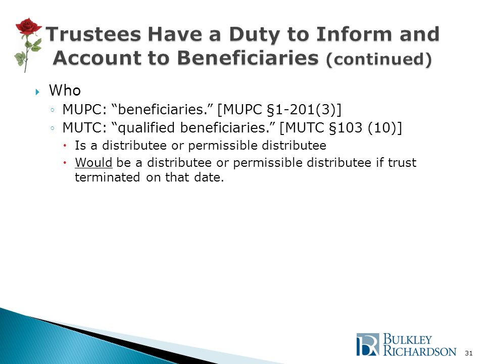  Who ◦MUPC: beneficiaries. [MUPC §1-201(3)] ◦MUTC: qualified beneficiaries. [MUTC §103 (10)]  Is a distributee or permissible distributee  Would be a distributee or permissible distributee if trust terminated on that date.