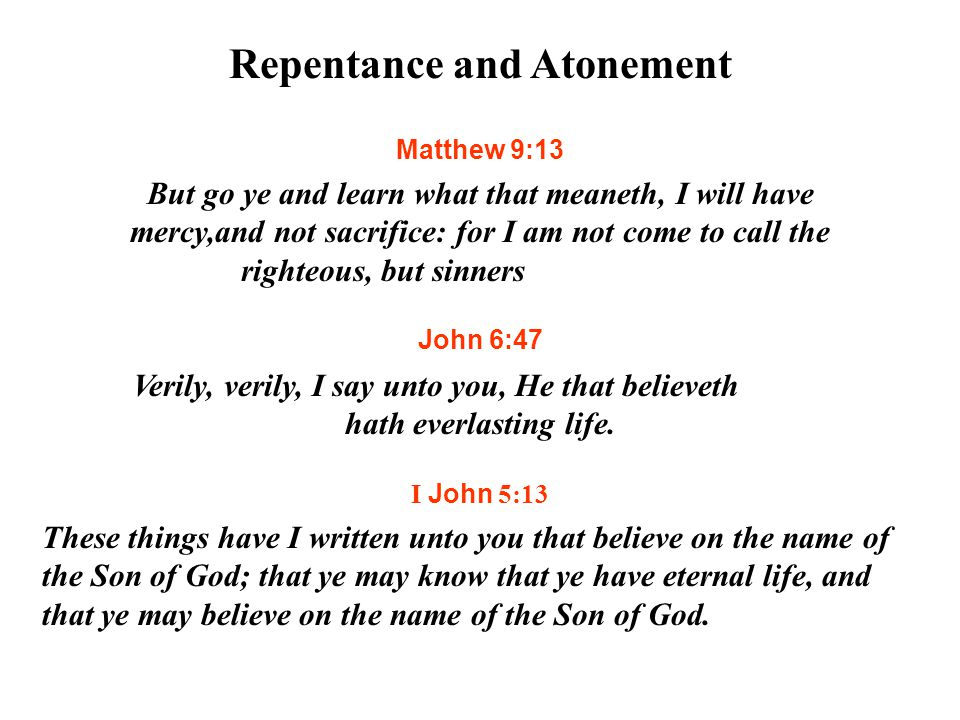 Repentance and Atonement Matthew 9:13 But go ye and learn what that meaneth, I will have mercy,and not sacrifice: for I am not come to call the righteous, but sinners to repentance.
