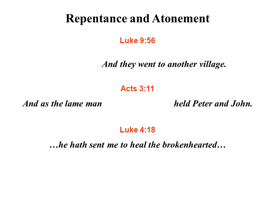 Repentance and Atonement Luke 9:56 For the Son of man is not come to destroy men's lives, but to save them.