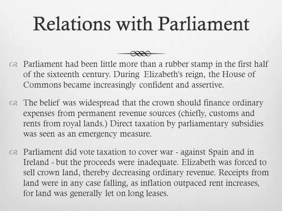 Relations with ParliamentRelations with Parliament  Parliament had been little more than a rubber stamp in the first half of the sixteenth century.