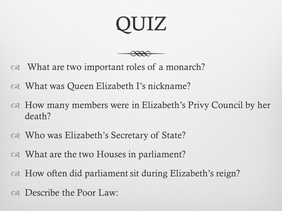 QUIZ  What are two important roles of a monarch. What was Queen Elizabeth I's nickname.