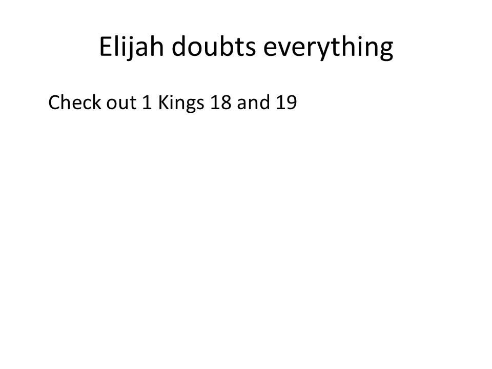 Elijah doubts everything Check out 1 Kings 18 and 19