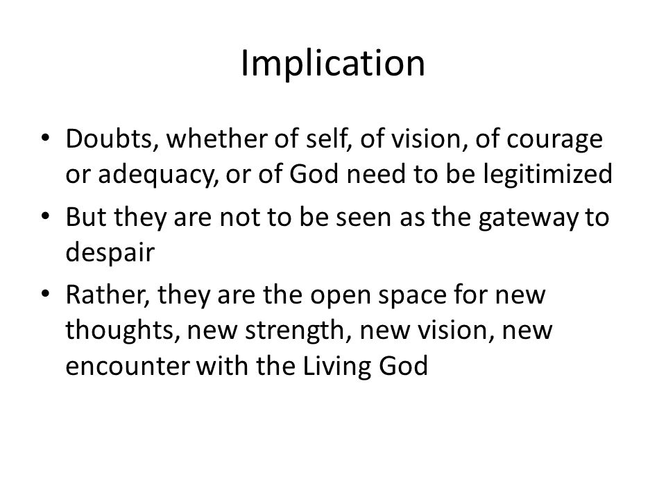 Implication Doubts, whether of self, of vision, of courage or adequacy, or of God need to be legitimized But they are not to be seen as the gateway to despair Rather, they are the open space for new thoughts, new strength, new vision, new encounter with the Living God