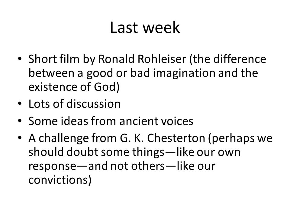 Last week Short film by Ronald Rohleiser (the difference between a good or bad imagination and the existence of God) Lots of discussion Some ideas from ancient voices A challenge from G.