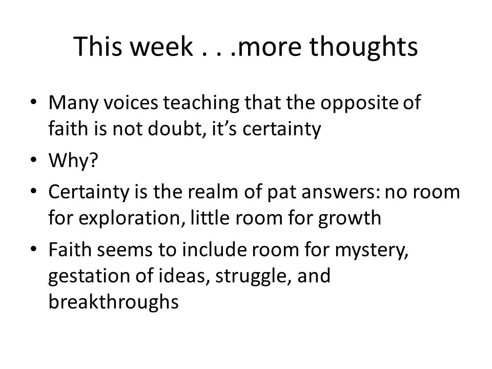 This week...more thoughts Many voices teaching that the opposite of faith is not doubt, it's certainty Why.