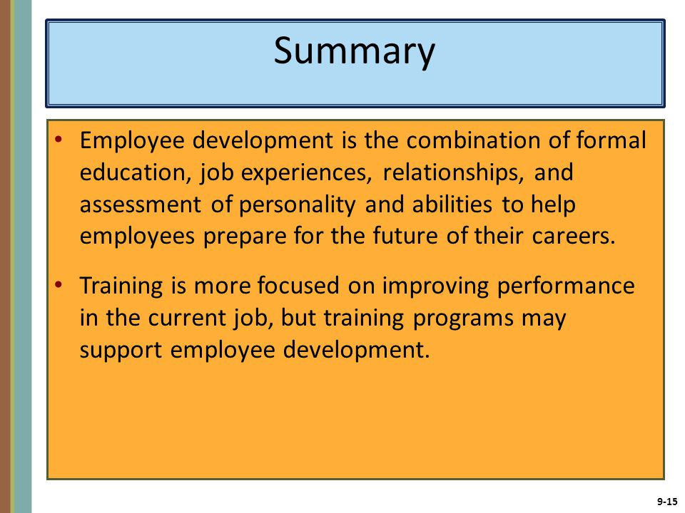 9-15 Summary Employee development is the combination of formal education, job experiences, relationships, and assessment of personality and abilities to help employees prepare for the future of their careers.