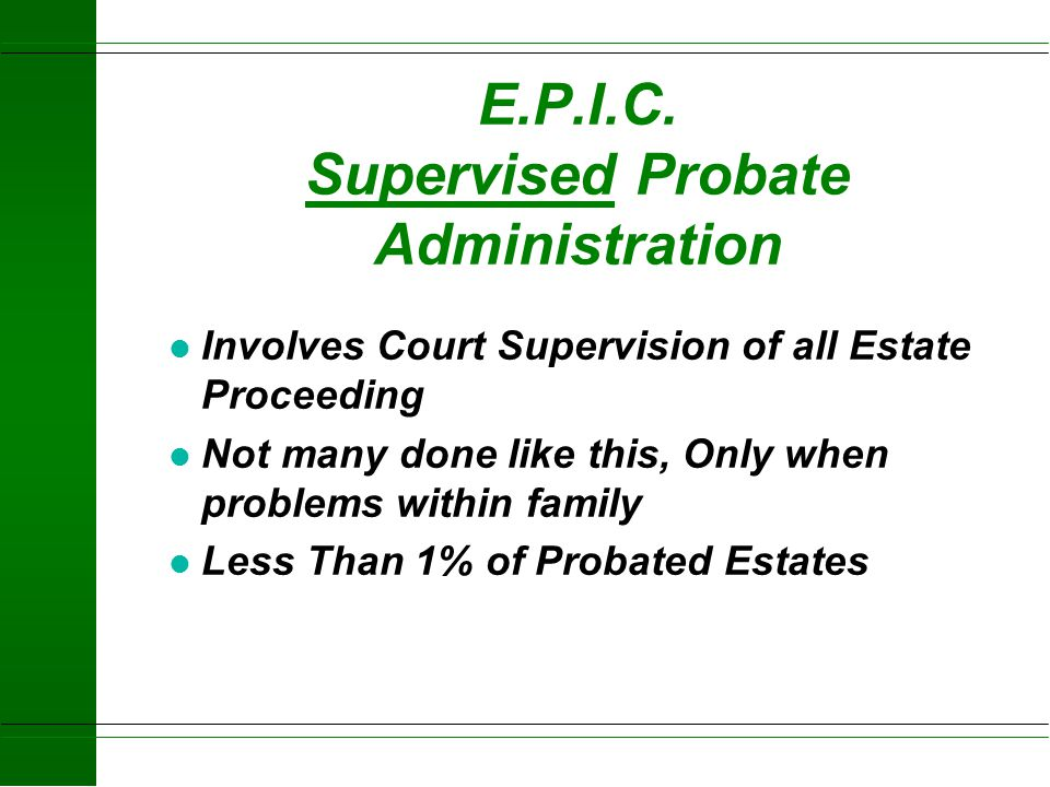 E.P.I.C. Formal Probate Administration l File a Petition for Proceeding before a Judge with notice to all interested persons - 25% of Probated Estates