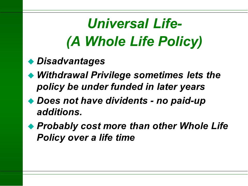 Universal Life (A Whole Life Policy) Advantages: u Great Flexibility u Insurance Amount u Premium u Has cash value with competitive interest rate u Ca