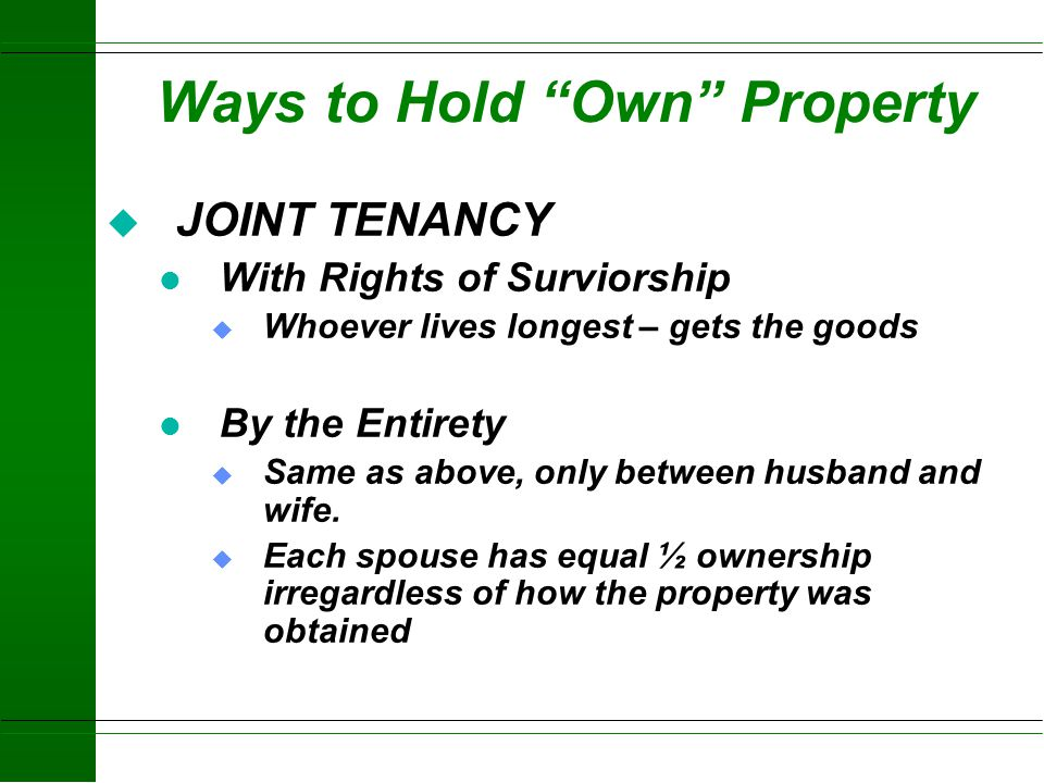 Ways to Hold Rights deed, contract, or other evidence of ownership u Fee simple (sole ownership) u Co-ownership 1.Joint Tenancy (with rights of surviv