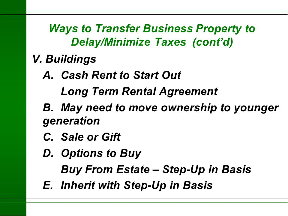 Ways to Transfer Business Property to Delay/Minimize Taxes (cont'd) IV. Land A.Cash Rent to Start Out Long Term Rental Agreement B.Sale or Gift C. Opt