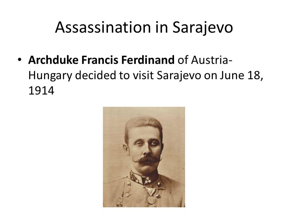 Assassination in Sarajevo Archduke Francis Ferdinand of Austria- Hungary decided to visit Sarajevo on June 18, 1914
