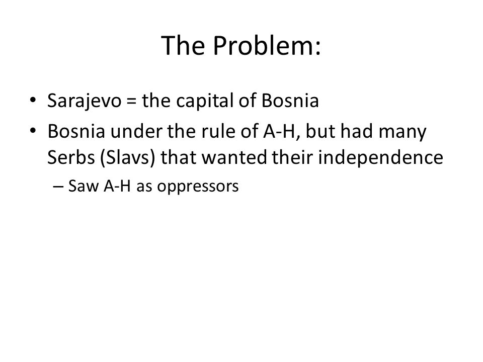 The Problem: Sarajevo = the capital of Bosnia Bosnia under the rule of A-H, but had many Serbs (Slavs) that wanted their independence – Saw A-H as oppressors