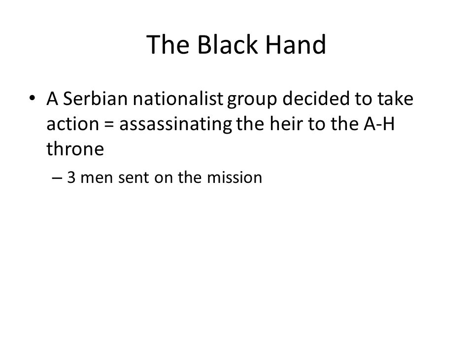 The Black Hand A Serbian nationalist group decided to take action = assassinating the heir to the A-H throne – 3 men sent on the mission