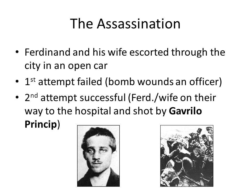 The Assassination Ferdinand and his wife escorted through the city in an open car 1 st attempt failed (bomb wounds an officer) 2 nd attempt successful (Ferd./wife on their way to the hospital and shot by Gavrilo Princip)
