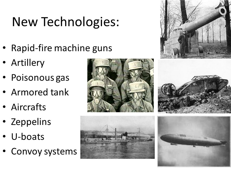 New Technologies: Rapid-fire machine guns Artillery Poisonous gas Armored tank Aircrafts Zeppelins U-boats Convoy systems