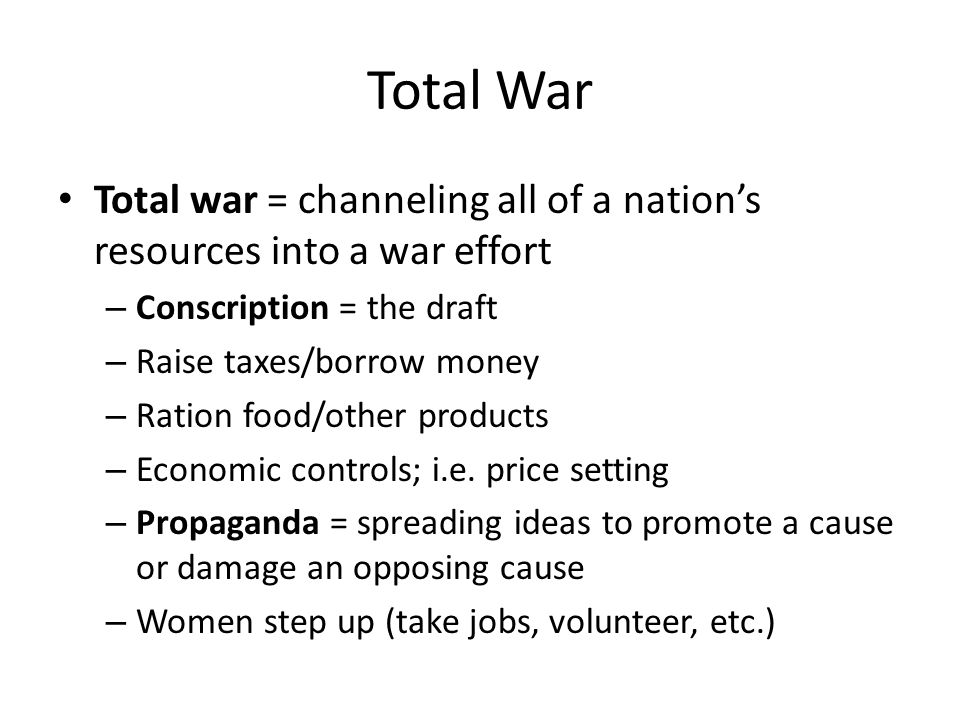 Total War Total war = channeling all of a nation's resources into a war effort – Conscription = the draft – Raise taxes/borrow money – Ration food/other products – Economic controls; i.e.