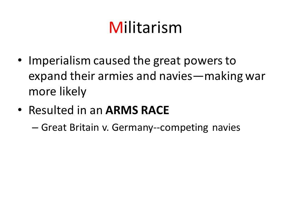 Militarism Imperialism caused the great powers to expand their armies and navies—making war more likely Resulted in an ARMS RACE – Great Britain v.
