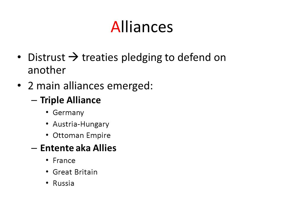 Alliances Distrust  treaties pledging to defend on another 2 main alliances emerged: – Triple Alliance Germany Austria-Hungary Ottoman Empire – Entente aka Allies France Great Britain Russia