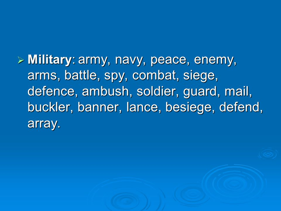  Military: army, navy, peace, enemy, arms, battle, spy, combat, siege, defence, ambush, soldier, guard, mail, buckler, banner, lance, besiege, defend